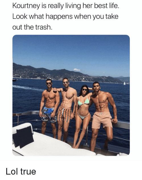 Life, Lol, and Trash: Kourtney is really living her best life  Look what happens when you take  out the trash Lol true