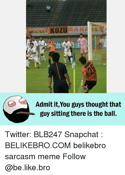 Be Like, Meme, and Memes: KOZU  Admit it,You guys thought that  guy sitting there is the ball. Twitter: BLB247 Snapchat : BELIKEBRO.COM belikebro sarcasm meme Follow @be.like.bro