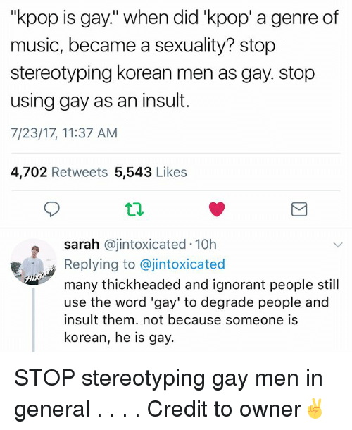 "Ignorant, Memes, and Music: ""kpop is gay."" when did 'kpop' a genre of  music, became a sexuality? stop  stereotyping korean men as gay. stop  using gay as an insut.  7/23/17, 11:37 AM  4,702 Retweets 5,543 Likes  sarah @jintoxicated 10h  Replying to @jintoxicated  many thickheaded and ignorant people still  use the word 'gay' to degrade people and  insult them. not because someone is  korean, he is gay. STOP stereotyping gay men in general . . . . Credit to owner✌"
