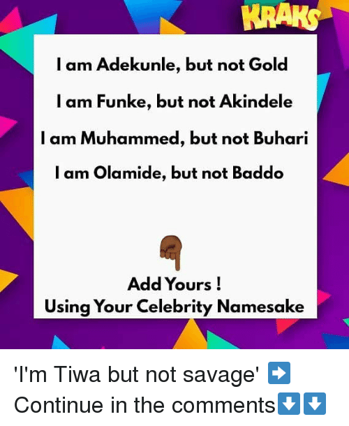 Memes, Savage, and 🤖: KRAKS  l am Adekunle, but not Gold  l am Funke, but not Akindele  I am Muhammed, but not Buhari  l am Olamide, but not Baddo  Add Yours!  Using Your Celebrity Namesake 'I'm Tiwa but not savage' ➡Continue in the comments⬇⬇