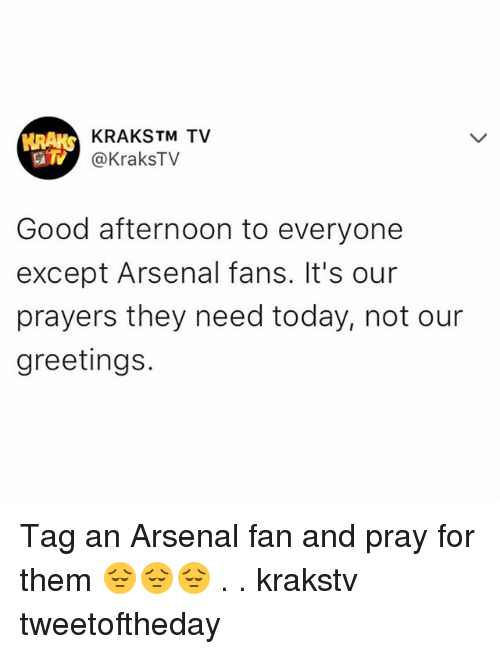 Arsenal, Memes, and Good: KRAKSTM TV  @KraksTV  Good afternoon to everyone  except Arsenal fans. It's our  prayers they need today, not our  greetings. Tag an Arsenal fan and pray for them 😔😔😔 . . krakstv tweetoftheday