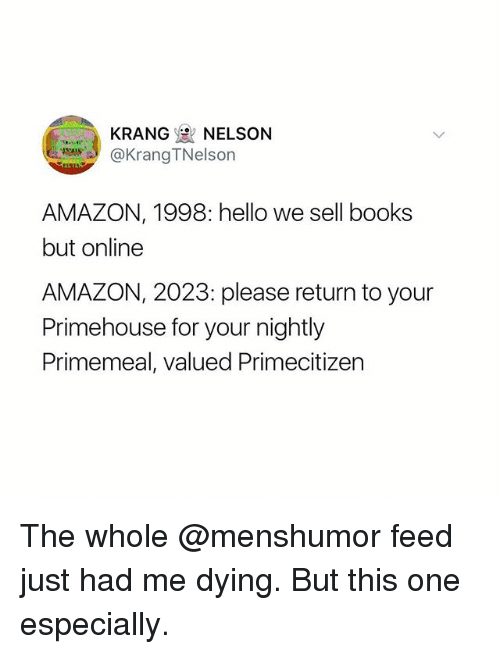 Amazon, Books, and Funny: KRANG NELSON  @KrangTNelson  AMAZON, 1998: hello we sell books  but online  AMAZON, 2023: please return to your  Primehouse for your nightly  Primemeal, valued Primecitizen The whole @menshumor feed just had me dying. But this one especially.