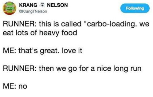 """Food, Love, and Run: KRANG NELSON  @KrangTNelson  Following  RUNNER: this is called """"carbo-loading. we  eat lots of heavy food  ME: that's great. love it  RUNNER: then we go for a nice long run  ME: no"""