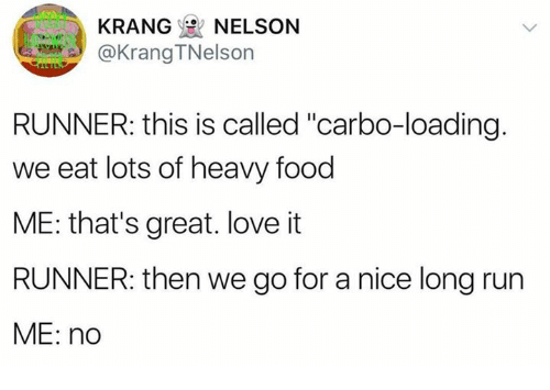 "Dank, Food, and Love: KRANGe NELSON  A@Krang TNelson  RUNNER: this is called ""carbo-loading  we eat lots of heavy food  ME: that's great. love it  RUNNER: then we go for a nice long run  ME: no"