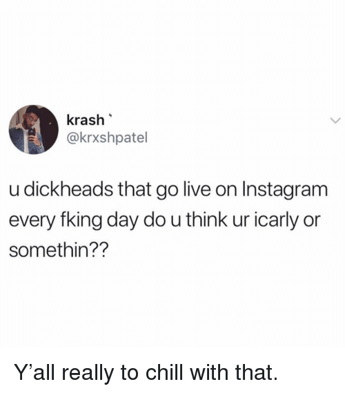 Chill, Funny, and iCarly: krash  @krxshpatel  u dickheads that go live on Instagram  every fking day do u think ur icarly or  somethin?? Y'all really to chill with that.