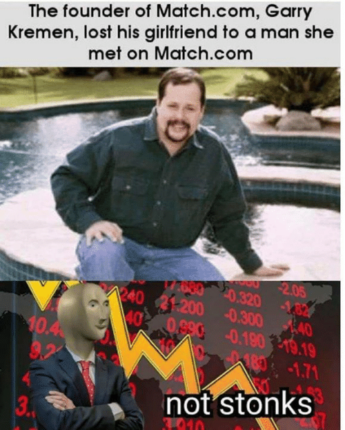 Memes, Lost, and Match: Kremen, lost his girlfriend to a man she  met on Match.com  The founder of Match.com, Garry  2.05  Ao80 20.320 482  R40 21-200 0.30040  AAO  40 08900.190 19.19  10.4  9,2  183-1.71  not stonks  $7  3.PM  010