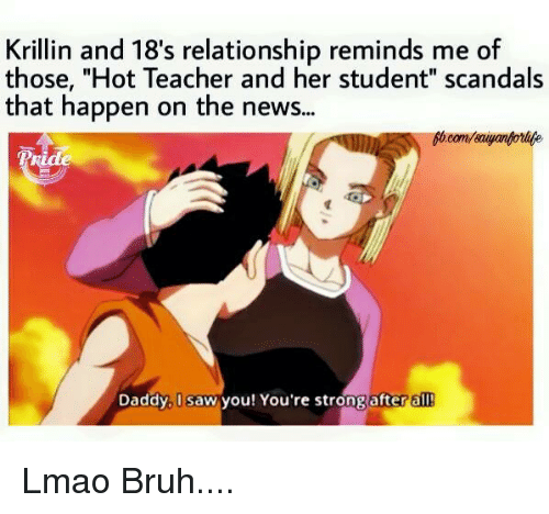 "Memes, Relationships, and Krillin: Krillin and 18's relationship reminds me of  those, ""Hot Teacher and her student"" scandals  that happen on the news...  Pride  Daddy, I saw you! You're strong after a Lmao Bruh...."