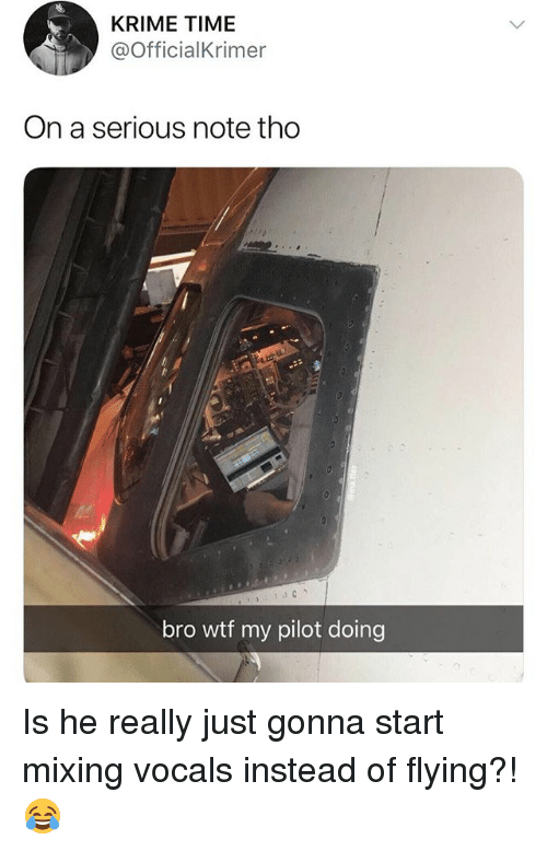 Wtf, Time, and Girl Memes: KRIME TIME  @OfficialKrimer  On a serious note tho  bro wtf my pilot doing Is he really just gonna start mixing vocals instead of flying?! 😂