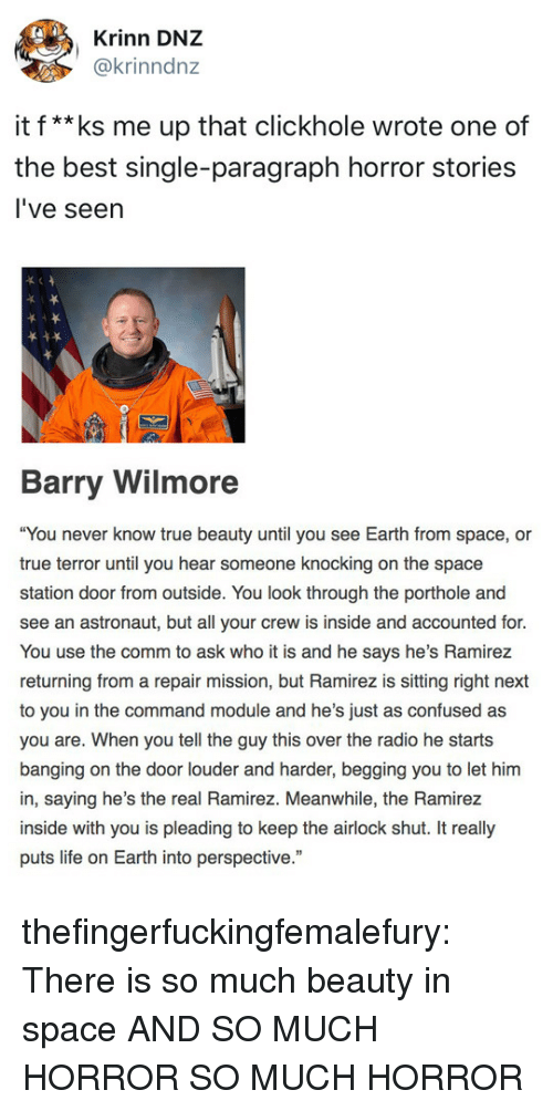 """Confused, Life, and Radio: Krinn DNZ  @krinndnz  it f**ks me up that clickhole wrote one of  the best single-paragraph horror stories  l've seern   Barry Wilmore  """"You never know true beauty until you see Earth from space, or  true terror until you hear someone knoking on the space  station door from outside. You look through the porthole and  see an astronaut, but all your crew is inside and accounted for.  You use the comm to ask who it is and he says he's Ramirez  returning from a repair mission, but Ramirez is sitting right next  to you in the command module and he's just as confused as  you are. When you tell the guy this over the radio he starts  banging on the door louder and harder, begging you to let him  in, saying he's the real Ramirez. Meanwhile, the Ramirez  inside with you is pleading to keep the airlock shut. It really  puts life on Earth into perspective."""" thefingerfuckingfemalefury:  There is so much beauty in space AND SO MUCH HORROR SO MUCH HORROR"""
