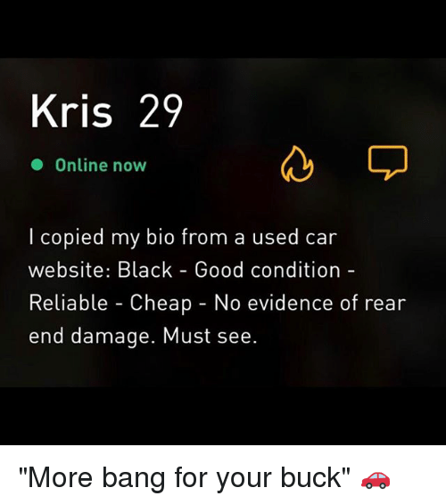 "Black, Good, and Grindr: Kris 29  Online now  l copied my bio from a used car  website: Black - Good condition-  Reliable - Cheap - No evidence of rear  end damage. Must see. ""More bang for your buck"" 🚗"