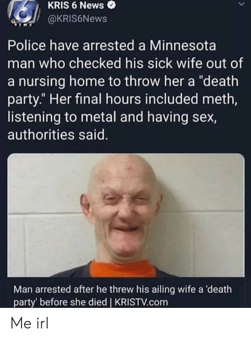 """News, Party, and Police: KRIS 6 News  @kRIS6News  Police have arrested a Minnesota  man who checked his sick wife out of  a nursing home to throw her a """"death  party."""" Her final hours included meth,  listening to metal and having sex,  authorities said.  Man arrested after he threw his ailing wife a 'death  party' before she died   KRISTV.com Me irl"""
