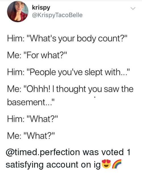 "Memes, Saw, and Thought: krispy  @KrispyTacoBelle  Him: ""What's your body count?""  Me: ""For what?""  Him: ""People you've slept with...""  Me: ""Ohhh! I thought you saw the  basement...""  Him: ""What?""  Me: ""What?"" @timed.perfection was voted 1 satisfying account on ig😍🌈"