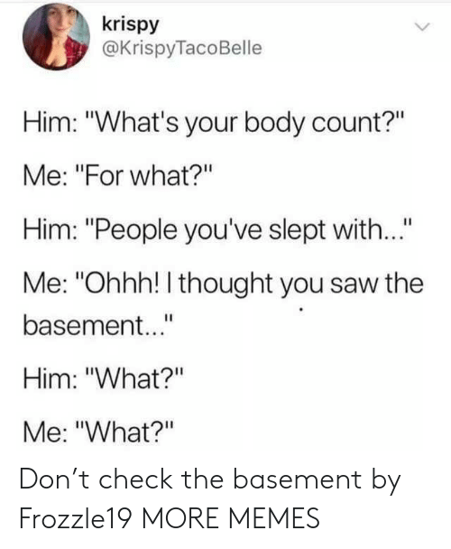 "Dank, Memes, and Saw: krispy  @KrispyTacoBelle  Him: ""What's your body count?""  Me: ""For what?""  Him: ""People you've slept wit...""  Me: ""Ohhh! I thought you saw the  basement..""  Him: ""What?""  Me: ""What?"" Don't check the basement by Frozzle19 MORE MEMES"