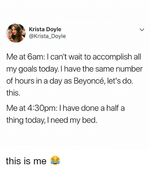Beyonce, Goals, and Today: Krista Doyle  @Krista_Doyle  Me at 6am: I can't wait to accomplish all  my goals today. l have the same number  of hours in a day as Beyoncé, let's do.  this.  Me at 4:30pm: I have done a half a  thing today, I need my bed. this is me 😂