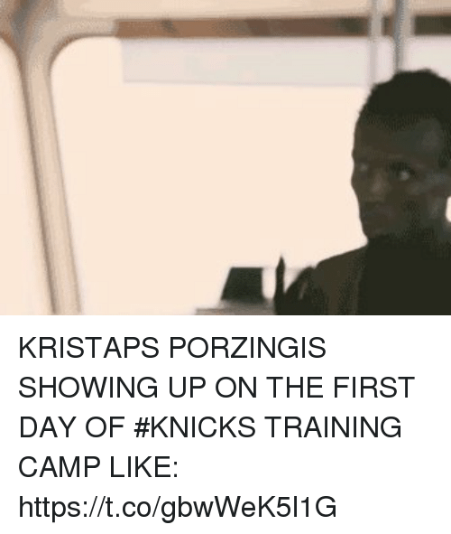 New York Knicks, Kristaps Porzingis, and New York Knicks: KRISTAPS PORZINGIS SHOWING UP ON THE FIRST DAY OF #KNICKS TRAINING CAMP LIKE: https://t.co/gbwWeK5l1G