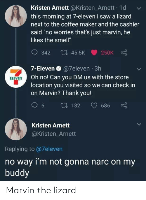 """7-Eleven, Saw, and Smell: Kristen Arnett @Kristen Arnett 1d  this morning at 7-eleven i saw a lizard  next to the coffee maker and the cashier  said """"no worries that's just marvin, he  likes the smell""""  342 45.5K  250K  7-Eleven @7eleven 3h  Oh no! Can you DM us with the store  location you visited so we can check in  on Marvin? Thank you!  ELEVEN  132  686  6  Kristen Arnett  @Kristen_Arnett  Replying to@7eleven  no way i'm not gonna narc on my  buddy Marvin the lizard"""
