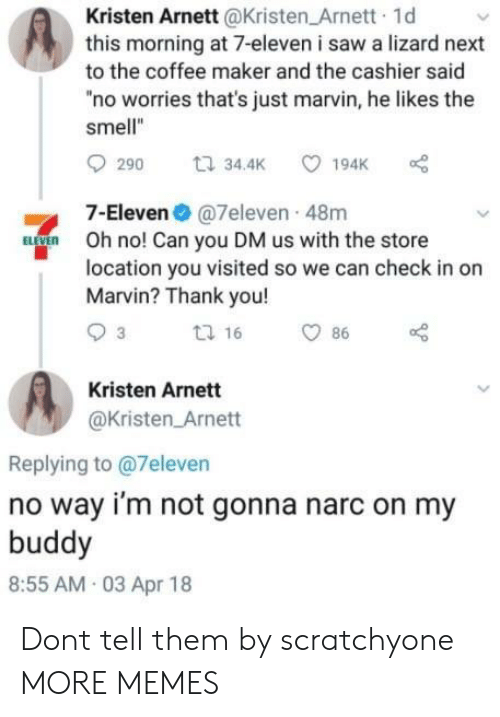 "7-Eleven, Dank, and Memes: Kristen Arnett@Kristen Arnett 1d  this morning at 7-eleven i saw a lizard next  to the coffee maker and the cashier said  ""no worries that's just marvin, he likes the  smell""  7-Eleven @7eleven 48m  Oh no! Can you DM us with the store  location you visited so we can check in or  Marvin? Thank you!  Kristen Arnett  @Kristen Arnett  Replying to @7eleven  no way i'm not gonna narc on my  buddy  8:55 AM 03 Apr 18 Dont tell them by scratchyone MORE MEMES"