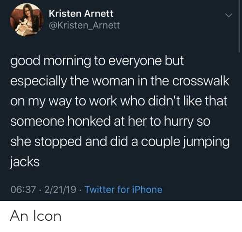 Iphone, Twitter, and Work: Kristen Arnett  @Kristen_Arnett  good morning to everyone but  especially the woman in the crosswalk  on my way to work who didn't like that  someone honked at her to hurry so  she stopped and did a couple jumping  jacks  06:37 2/21/19 Twitter for iPhone An Icon