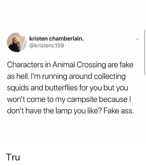 Ass, Fake, and Memes: kristen chamberlain  @kristenc159  Characters in Animal Crossing are fake  as hell. I'm running around collecting  squids and butterflies for you but you  won't come to my campsite because l  don't have the lamp you like? Fake ass. Tru