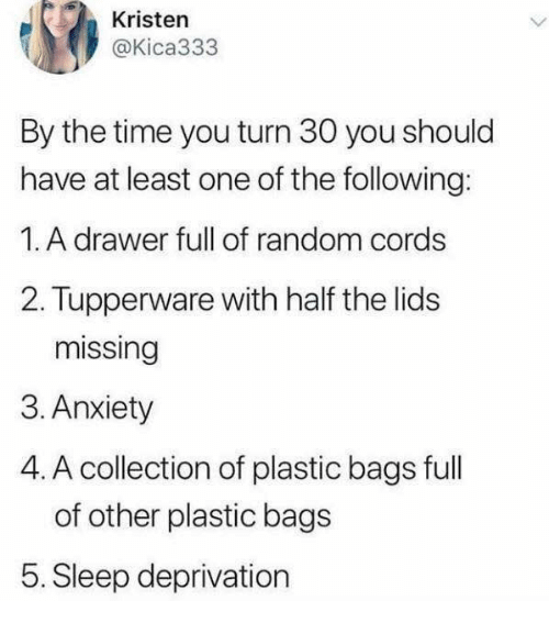 Dank, Anxiety, and The Following: Kristen  @Kica333  By the time you turn 30 you should  have at least one of the following:  1. A drawer full of random cords  2. Tupperware with half the lids  missing  3. Anxiety  4. A collection of plastic bags full  of other plastic bags  5. Sleep deprivation