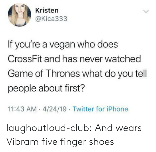 Club, Game of Thrones, and Iphone: Kristen  @Kica333  If you're a vegan who does  CrossFit and has never watched  Game of Thrones what do you tell  people about first?  11:43 AM 4/24/19 Twitter for iPhone laughoutloud-club:  And wears Vibram five finger shoes