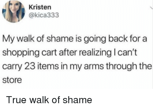 Shopping, True, and Walk of Shame: Kristen  @kica333  My walk of shame is going back for a  shopping cart after realizing I can't  carry 23 items in my arms through the  store True walk of shame