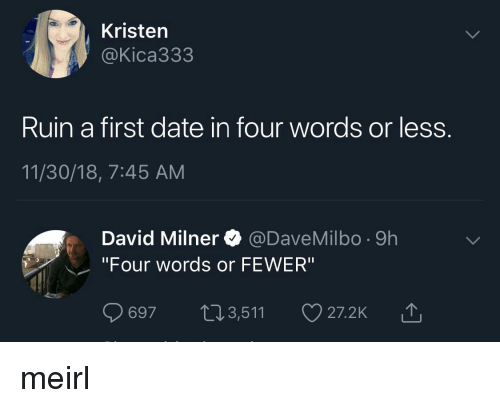 """Date, MeIRL, and First: Kristen  @Kica333  Ruin a first date in four words or less  11/30/18, 7:45 AM  David Milner @DaveMilbo -9h  """"Four words or FEWER""""  697 t13,511  山 meirl"""