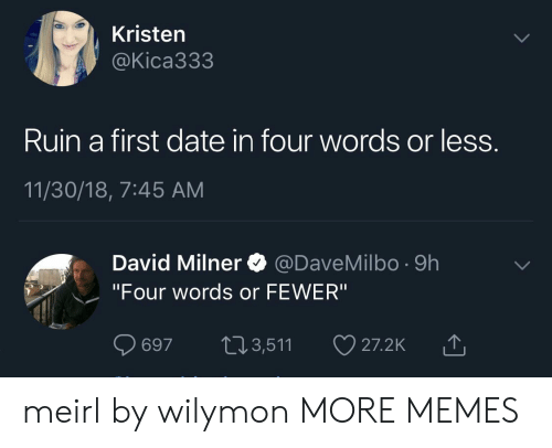 """Dank, Memes, and Target: Kristen  @Kica333  Ruin a first date in four words or less  11/30/18, 7:45 AM  David Milner @DaveMilbo -9h  """"Four words or FEWER""""  697 t13,511  山 meirl by wilymon MORE MEMES"""