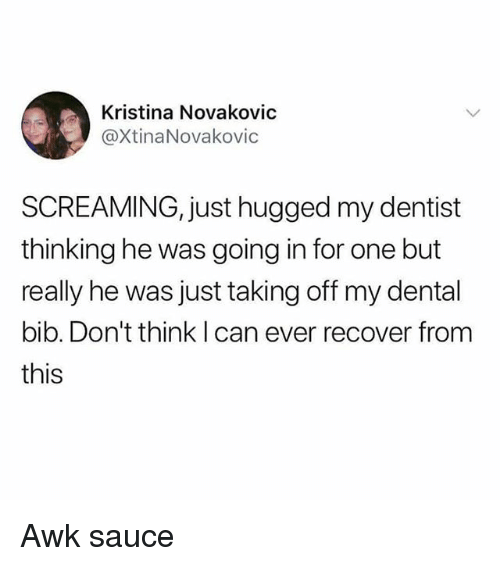 Girl Memes, Sauce, and Can: Kristina Novakovic  @XtinaNovakovic  SCREAMING, just hugged my dentist  thinking he was going in for one but  really he was just taking off my dental  bib. Don't think I can ever recover from  this Awk sauce
