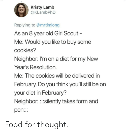 Cookies, Food, and Girl: Kristy Lamb  @KLambPhD  Replying to @mrtimlong  As an 8 year old Girl Scout  Me: Would you like to buy some  cookies?  Neighbor. I'm on a diet for my NewW  Year's Resolution.  Me: The cookies will be delivered in  February. Do you think you'll still be on  your diet in February?  Neighbor.silently takes form and  pen: Food for thought.