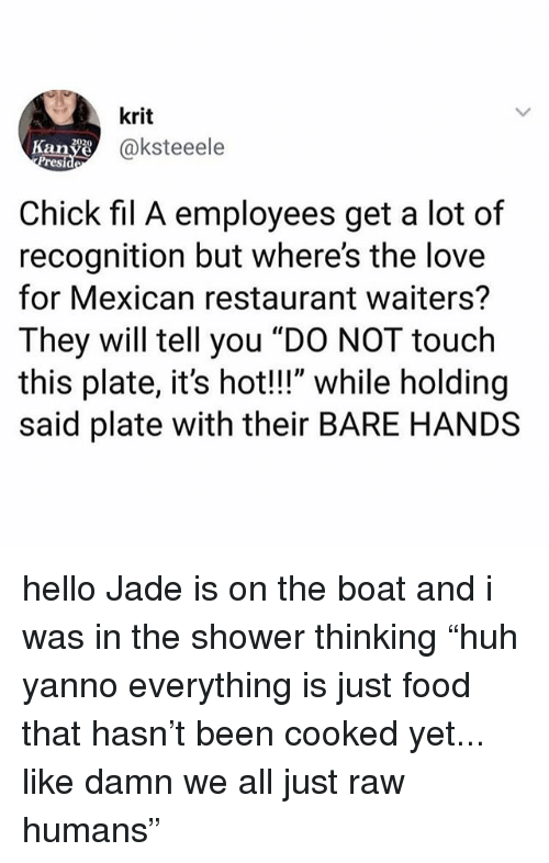 "Chick-Fil-A, Food, and Hello: krit  @ksteeele  Kanye  Presi  Chick fil A employees get a lot of  recognition but where's the love  for Mexican restaurant waiters?  They will tell you ""DO NOT touch  this plate, it's hot!!"" while holding  said plate with their BARE HANDS hello Jade is on the boat and i was in the shower thinking ""huh yanno everything is just food that hasn't been cooked yet... like damn we all just raw humans"""