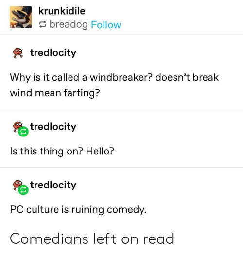 Hello, Tumblr, and Break: krunkidile  breadog Follow  2 tredlocity  Why is it called a windbreaker? doesn't break  wind mean farting?  tredlocity  Is this thing on? Hello?  % tredlocity  PC culture is ruining comedy. Comedians left on read