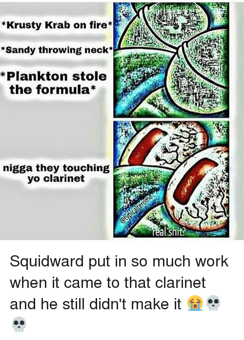 Memes, Plankton, and 🤖: *Krusty Krab on fire  Sandy throwing neck  Plankton stole  the formula  nigga they touching  yo clarinet Squidward put in so much work when it came to that clarinet and he still didn't make it 😭💀💀
