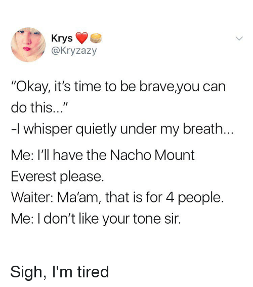 "Brave, Okay, and Time: Krys  @Kryzazy  ""Okay, it's time to be brave,you can  do this...""  -I whisper quietly under my breath  Me: I'll have the Nacho Mount  Everest please.  Waiter: Maam, that is for 4 people.  Me: I don't like your tone sir. Sigh, I'm tired"
