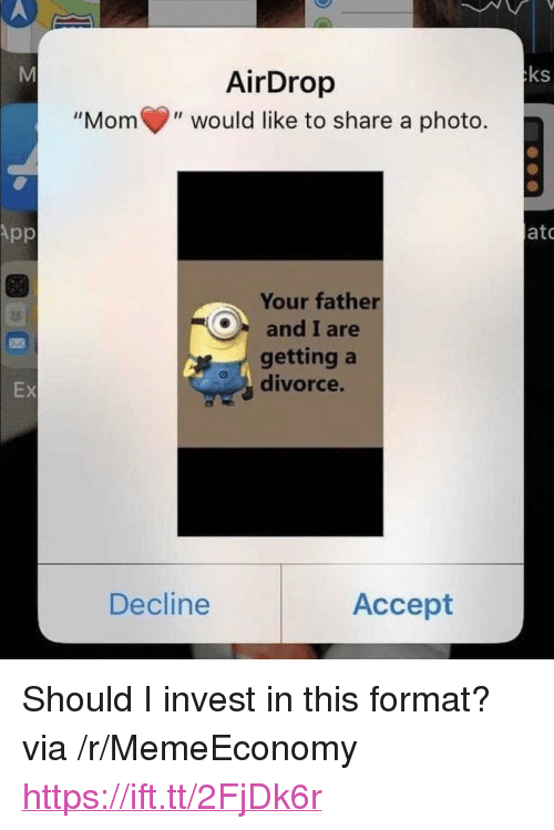 """Divorce, Mom, and Invest: ks  AirDrop  """"Mom(,"""" would like to share a photo.  ato  Your father  Oand I are  getting a  divorce.  Ex  Decline  Accept <p>Should I invest in this format? via /r/MemeEconomy <a href=""""https://ift.tt/2FjDk6r"""">https://ift.tt/2FjDk6r</a></p>"""