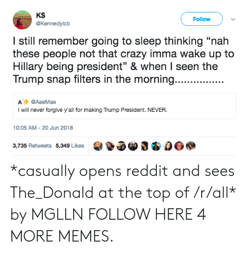 """Crazy, Dank, and Memes: KS  @Kennedylcb  Follow  I still remember going to sleep thinking """"nah  these people not that crazy imma wake up to  Hillary being president"""" & when I seen the  Trump snap filters in the morning.......  A @AaeMae  I will never forgive y'all for making Trump President. NEVER  10:05 AM-20 Jun 2018  3,735 Retweets 5,349 Likes3 & 0O *casually opens reddit and sees The_Donald at the top of /r/all* by MGLLN FOLLOW HERE 4 MORE MEMES."""