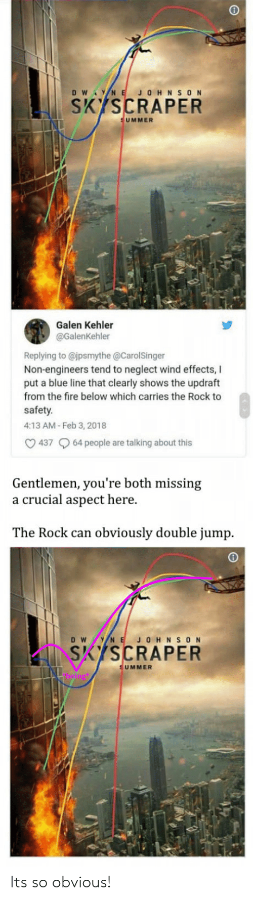 Fire, The Rock, and Blue: KSCRAPER  UMMER  Galen Kehler  @GalenKehler  Replying to @jpsmythe @CarolSinger  Non-engineers tend to neglect wind effects, l  put a blue line that clearly shows the updraft  from the fire below which carries the Rock to  safety.  4:13 AM- Feb 3, 2018  437 64 people are talking about this  Gentlemen, you're both missing  a crucial aspect here.  The Rock can obviously double jump.  SKISCRAPER  UMMER Its so obvious!