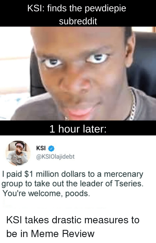 Meme, Ksi, and Group: KSI: finds the pewdiepie  subreddit  1 hour later:  KSI  @KSlolajidebt  I paid $1 million dollars to a mercenary  group to take out the leader of I series.  You're welcome, poods.