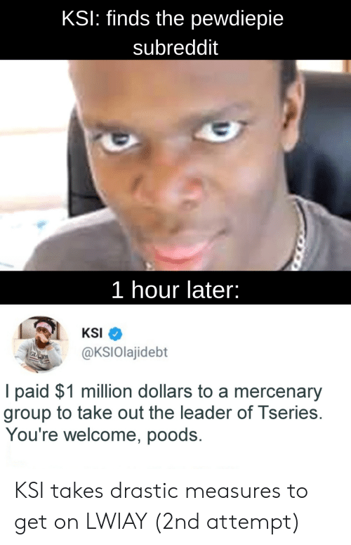Ksi, Group, and Series: KSI: finds the pewdiepie  subreddit  1 hour later:  KSI  @KSlolajidebt  I paid $1 million dollars to a mercenary  group to take out the leader of I series.  You're welcome, poods. KSI takes drastic measures to get on LWIAY (2nd attempt)