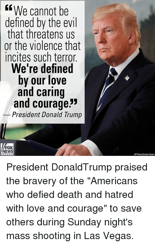 "Donald Trump, Love, and Memes: KsWe cannot be  defined by the evil  that threatens us  or the violence that  incites such terror  We're defined  by our love  and caring  and courage""  President Donald Trump  FOX  NEWS  AP Photo/Carolyn Kasterl President DonaldTrump praised the bravery of the ""Americans who defied death and hatred with love and courage"" to save others during Sunday night's mass shooting in Las Vegas."