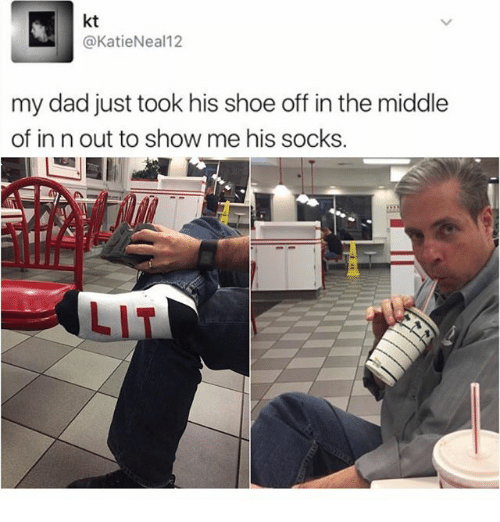 Dad, Lit, and Memes: kt  @KatieNeal12  my dad just took his shoe off in the middle  of in n out to show me his socks.  LIT
