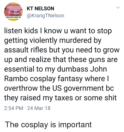 Blackpeopletwitter, Funny, and Guns: KT NELSON  G NEWS  CAME STUCK IN PUBLIC TO  @KrangTNelson  listen kids l know u want to stop  getting violently murdered by  assault rifles but you need to grow  up and realize that these guns are  essential to my dumbass John  Rambo cosplay fantasy where l  overthrow the US government bc  they raised my taxes or some shit  2:54 PM 24 Mar 18 The cosplay is important
