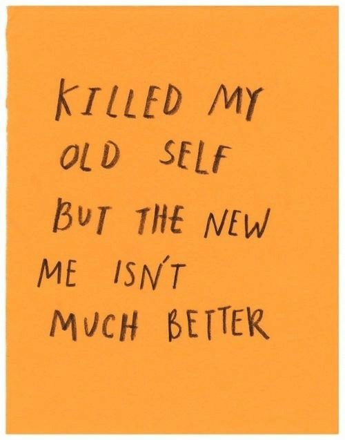 Old, New, and  Better: KTLLED M)Y  OLD SELf  BUT THE NEW  ME ISNT  MUCH BETTER