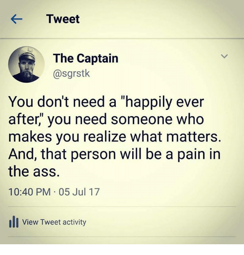 "Ass, Relationships, and Ever After: KTweet  The Captain  @sgrstk  You don't need a ""happily ever  after,"" you need someone who  makes you realize what matters.  And, that person will be a pain in  the ass.  10:40 PM 05 Jul 17  ill View Tweet activity"
