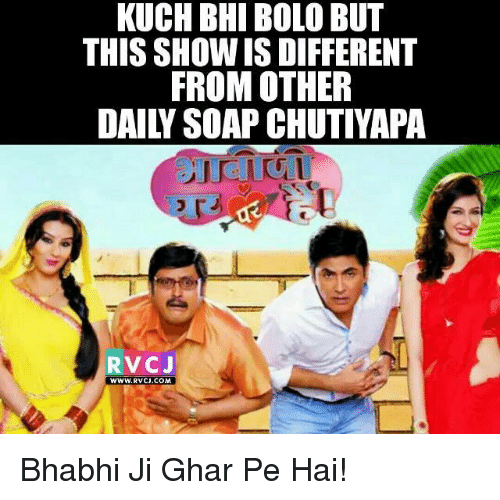 Memes, 🤖, and Soap: KUCH BHI BOLO BUT  THIS SHOW IS DIFFERENT  FROM OTHER  DAILY SOAP CHUTIYAPA  RVC J  WWW. RVCJ.COM Bhabhi Ji Ghar Pe Hai!