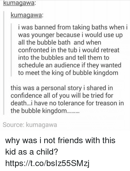 Confidence, Friends, and Death: kumagawa:  kumagawa  i was banned from taking baths when i  was younger because i would use up  all the bubble bath and when  confronted in the tub i would retreat  into the bubbles and tell them to  schedule an audience if they wanted  to meet the king of bubble kingdom  this was a personal story i shared in  confidence all of vou will be tried for  death..i have no tolerance for treason in  the bubble kingdo  Source: kumagawa why was i not friends with this kid as a child? https://t.co/bsIz55SMzj