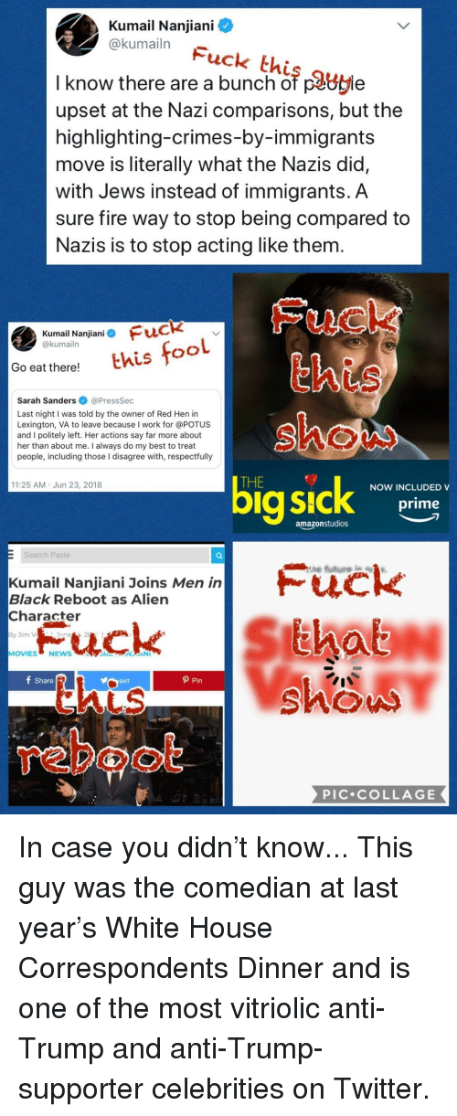 Fire, Men in Black, and Twitter: Kumail Nanjiani  @kumailn  Fuck this guy  I know there are a bunch of cavle  upset at the Nazi comparisons, but the  highlighting-crimes-by-immigrants  move is literally what the Nazis did,  with Jews instead of immigrants. A  sure fire way to stop being compared to  Nazis is to stop acting like them.  Fuck  this  shou  Kumail Nanjiani Fuck  @kumailn  Go eat there!thistoo  Sarah Sanders @PressSec  Last night I was told by the owner of Red Hen in  Lexington, VA to leave because I work for @POTUS  and I politely left. Her actions say far more about  her than about me. I always do my best to treat  people, including those I disagree with, respectfuly  THE  11:25 AM Jun 23, 2018  NOW INCLUDED V  prime  amazonstudios  Search Paste  Kumail Nanjiani Joins Men in  Black Reboot as Alien  Character  im V  June  MOVIESNEWS  shou  f Share  veet  P Pin  LS  retool  PIC.COLLAGE