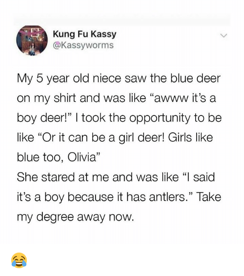 """Be Like, Dank, and Deer: Kung Fu Kassy  @Kassyworms  My 5 year old niece saw the blue deer  on my shirt and was like """"awww it's a  boy deer!"""" I took the opportunity to be  like """"Or it can be a girl deer! Girls like  blue too, Olivia""""  She stared at me and was like """"I said  it's a boy because it has antlers."""" Take  my degree away now. 😂"""