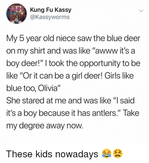 """Be Like, Deer, and Girls: Kung Fu Kassy  @Kassyworms  My 5 year old niece saw the blue deer  on my shirt and was like """"awww it's a  boy deer!"""" I took the opportunity to be  like """"Or it can be a girl deer! Girls like  blue too, Olivia""""  She stared at me and was like """"l said  it's a boy because it has antlers."""" Take  my degree away now These kids nowadays 😂😫"""