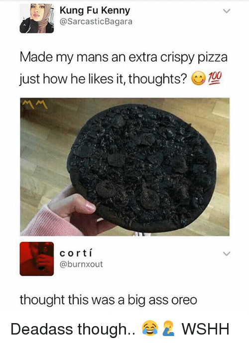 Ass, Memes, and Pizza: Kung Fu Kenny  @SarcasticBagara  Made my mans an extra crispy pizza  just how he likes it, thoughts?  cortí  @burnxout  thought this was a big ass oreo Deadass though.. 😂🤦♂️ WSHH